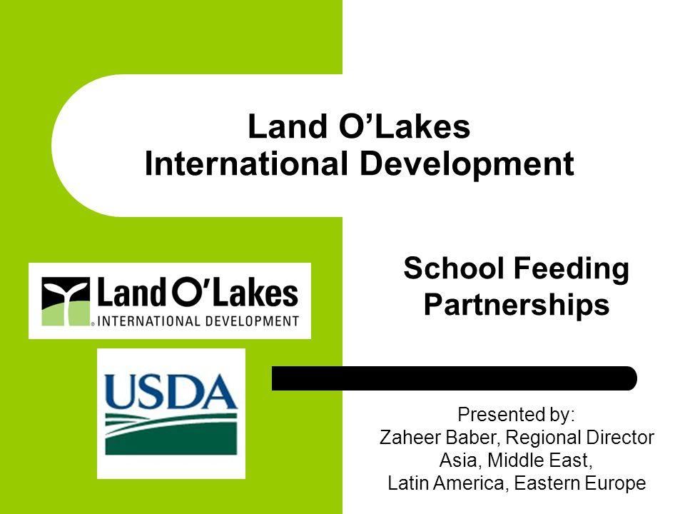 Land O'Lakes International Development School Feeding Partnerships Presented by: Zaheer Baber, Regional Director Asia, Middle East, Latin America, Eastern Europe