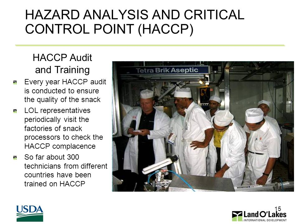 15 HAZARD ANALYSIS AND CRITICAL CONTROL POINT (HACCP) HACCP Audit and Training Every year HACCP audit is conducted to ensure the quality of the snack LOL representatives periodically visit the factories of snack processors to check the HACCP complacence So far about 300 technicians from different countries have been trained on HACCP