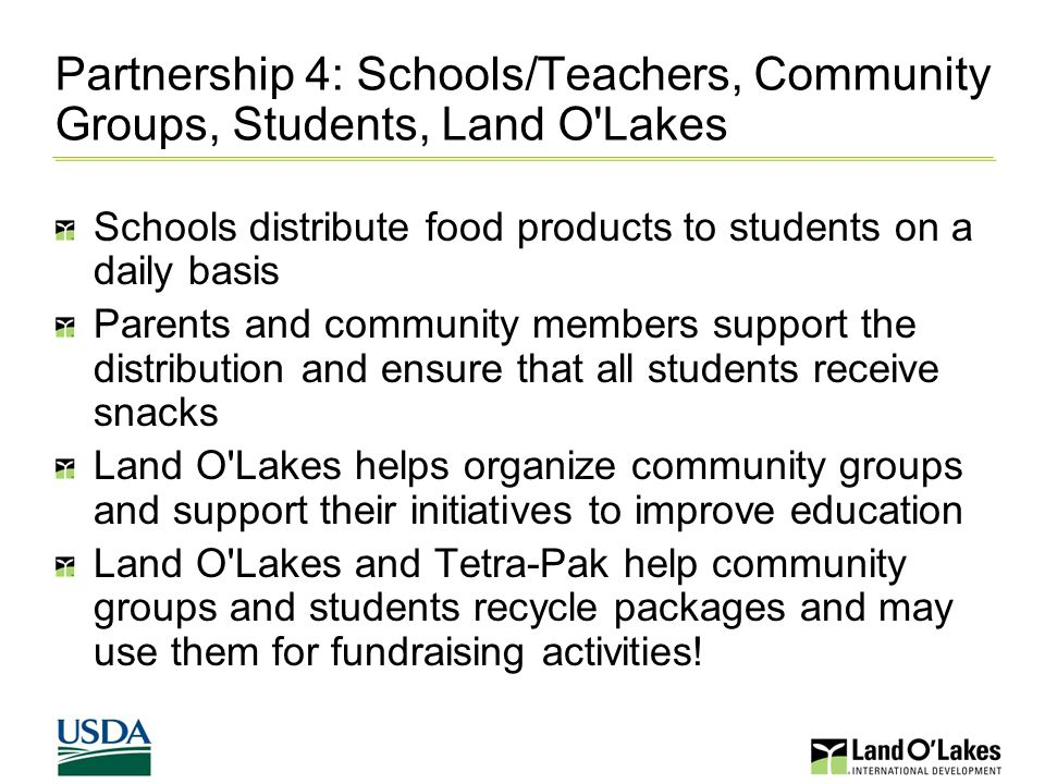 Partnership 4: Schools/Teachers, Community Groups, Students, Land O Lakes Schools distribute food products to students on a daily basis Parents and community members support the distribution and ensure that all students receive snacks Land O Lakes helps organize community groups and support their initiatives to improve education Land O Lakes and Tetra-Pak help community groups and students recycle packages and may use them for fundraising activities!