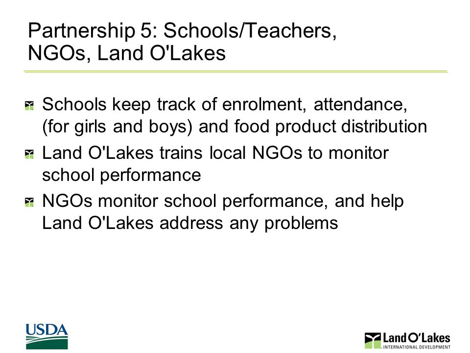 Partnership 5: Schools/Teachers, NGOs, Land O Lakes Schools keep track of enrolment, attendance, (for girls and boys) and food product distribution Land O Lakes trains local NGOs to monitor school performance NGOs monitor school performance, and help Land O Lakes address any problems