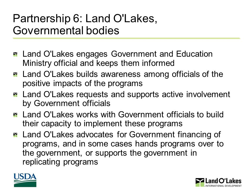 Partnership 6: Land O Lakes, Governmental bodies Land O Lakes engages Government and Education Ministry official and keeps them informed Land O Lakes builds awareness among officials of the positive impacts of the programs Land O Lakes requests and supports active involvement by Government officials Land O Lakes works with Government officials to build their capacity to implement these programs Land O Lakes advocates for Government financing of programs, and in some cases hands programs over to the government, or supports the government in replicating programs