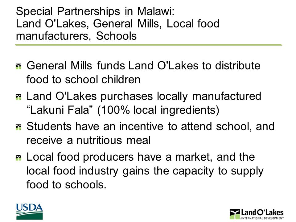 Special Partnerships in Malawi: Land O Lakes, General Mills, Local food manufacturers, Schools General Mills funds Land O Lakes to distribute food to school children Land O Lakes purchases locally manufactured Lakuni Fala (100% local ingredients) Students have an incentive to attend school, and receive a nutritious meal Local food producers have a market, and the local food industry gains the capacity to supply food to schools.
