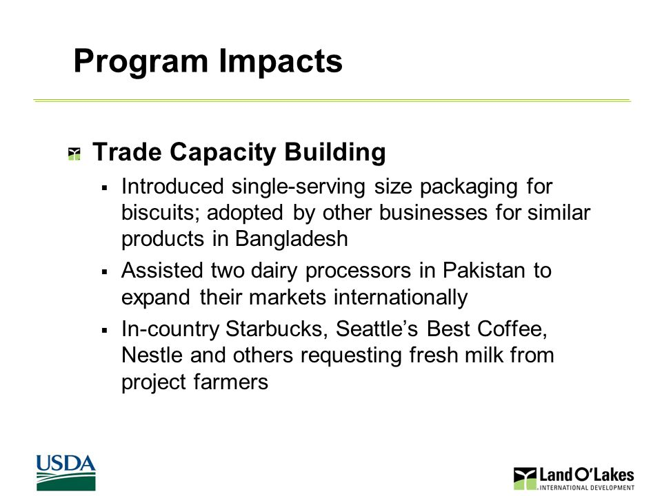 25 Local Industry Development  Introduced Low Heat NFDM and developed process for using it to create condensed milk; widespread adoption of this process in non-dairy sectors in Bangladesh  Five new dairy processors produce UHT milk; overall local UHT supply increase by 4 million liters in Bangladesh  In Pakistan, developed two new commercial distribution outlets and re-opened two closed biscuit processors  Trained dairy/biscuit processors on HACCP, GMP and FBI  Created recycling programs for used milk containers  Created new jobs Program Impacts, continued