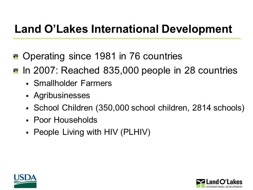 Land O'Lakes International Development Operating since 1981 in 76 countries In 2007: Reached 835,000 people in 28 countries  Smallholder Farmers  Agribusinesses  School Children (350,000 school children, 2814 schools)  Poor Households  People Living with HIV (PLHIV)