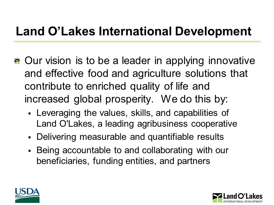 Land O'Lakes International Development Our vision is to be a leader in applying innovative and effective food and agriculture solutions that contribute to enriched quality of life and increased global prosperity.