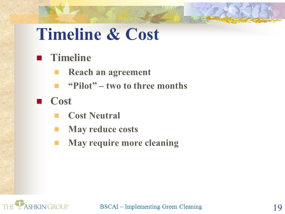 BSCAI – Implementing Green Cleaning 19 Timeline & Cost Timeline Reach an agreement Pilot – two to three months Cost Cost Neutral May reduce costs May require more cleaning