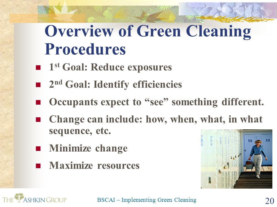 BSCAI – Implementing Green Cleaning 20 Overview of Green Cleaning Procedures 1 st Goal: Reduce exposures 2 nd Goal: Identify efficiencies Occupants expect to see something different.