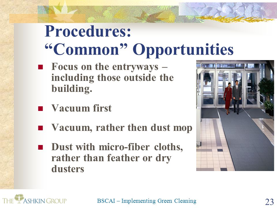 BSCAI – Implementing Green Cleaning 23 Procedures: Common Opportunities Focus on the entryways – including those outside the building.
