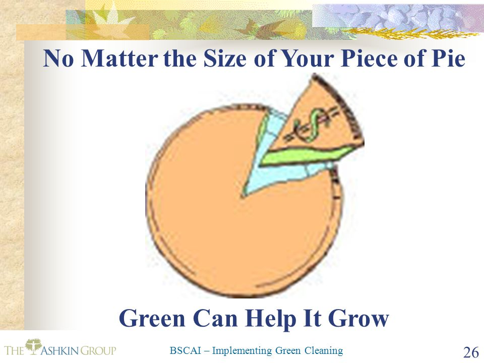 BSCAI – Implementing Green Cleaning 26 No Matter the Size of Your Piece of Pie Green Can Help It Grow