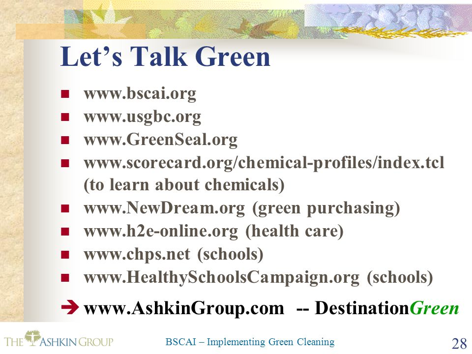 BSCAI – Implementing Green Cleaning 28 Let's Talk Green www.bscai.org www.usgbc.org www.GreenSeal.org www.scorecard.org/chemical-profiles/index.tcl (to learn about chemicals) www.NewDream.org (green purchasing) www.h2e-online.org (health care) www.chps.net (schools) www.HealthySchoolsCampaign.org (schools)  www.AshkinGroup.com -- DestinationGreen