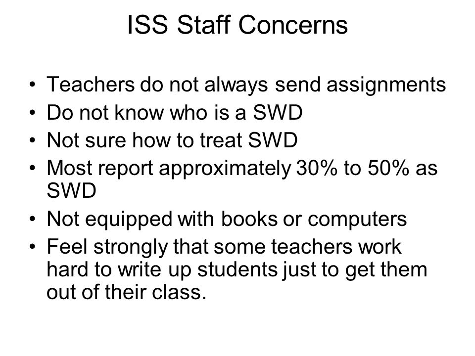 ISS Staff Concerns Teachers do not always send assignments Do not know who is a SWD Not sure how to treat SWD Most report approximately 30% to 50% as SWD Not equipped with books or computers Feel strongly that some teachers work hard to write up students just to get them out of their class.