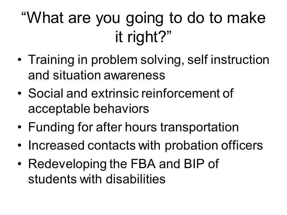 What are you going to do to make it right? Training in problem solving, self instruction and situation awareness Social and extrinsic reinforcement of acceptable behaviors Funding for after hours transportation Increased contacts with probation officers Redeveloping the FBA and BIP of students with disabilities