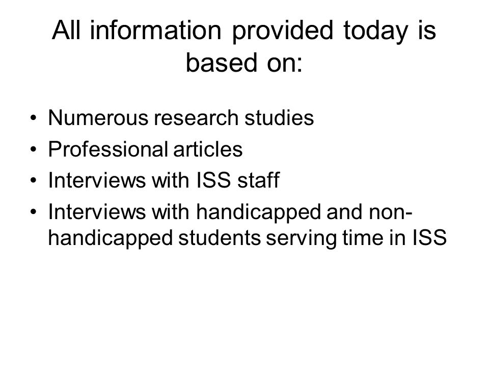 All information provided today is based on: Numerous research studies Professional articles Interviews with ISS staff Interviews with handicapped and non- handicapped students serving time in ISS