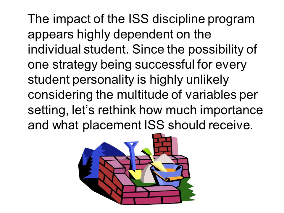 The impact of the ISS discipline program appears highly dependent on the individual student.
