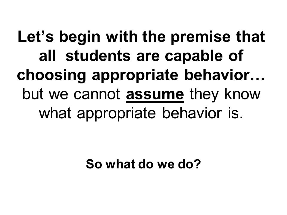 Let's begin with the premise that all students are capable of choosing appropriate behavior… but we cannot assume they know what appropriate behavior is.