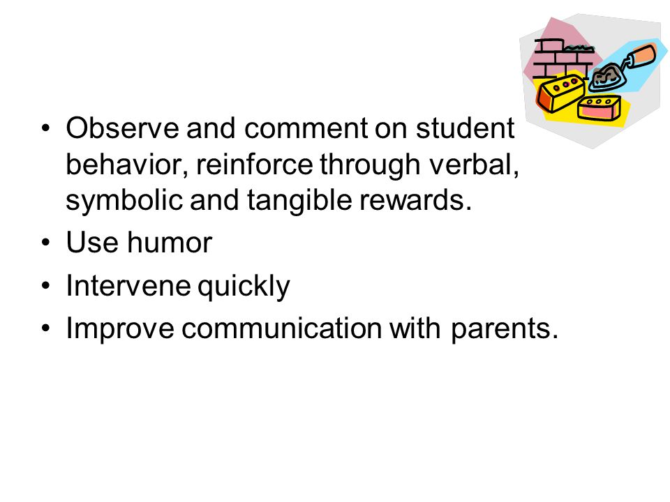 Observe and comment on student behavior, reinforce through verbal, symbolic and tangible rewards.