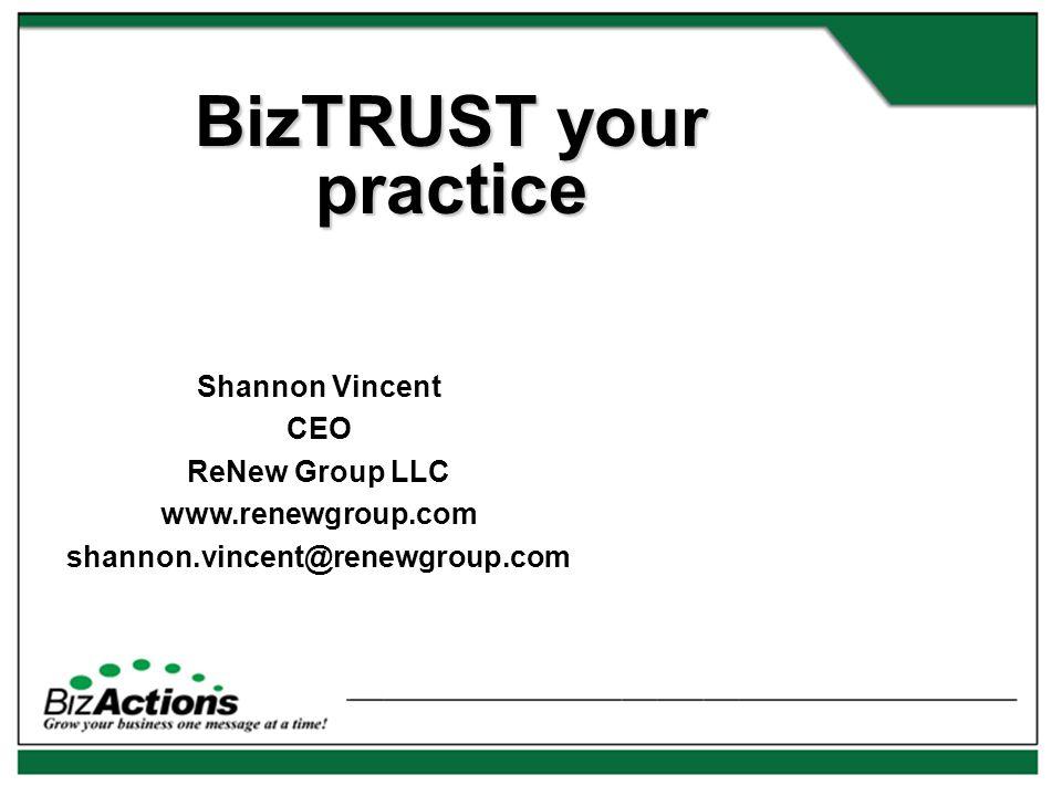 BizTRUST your practice Shannon Vincent CEO ReNew Group LLC www.renewgroup.com shannon.vincent@renewgroup.com