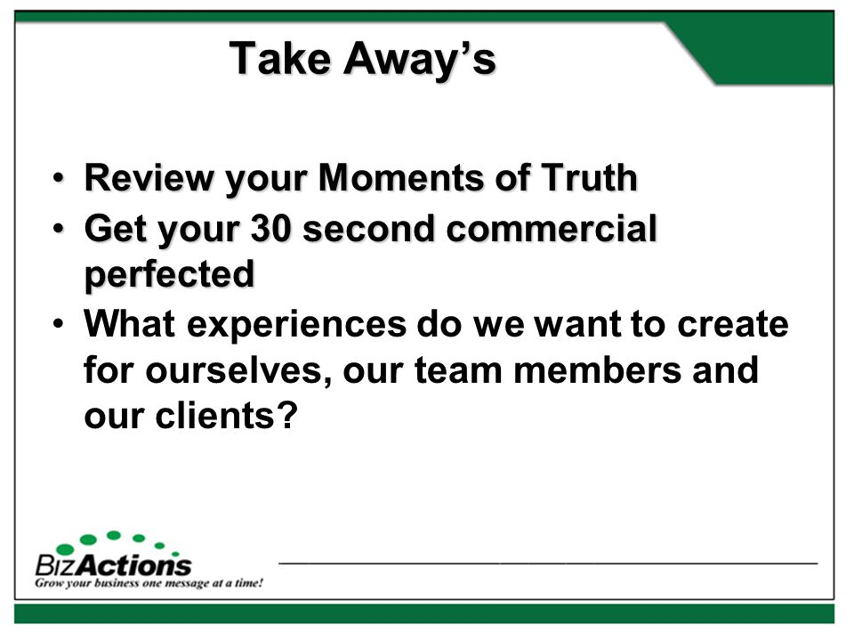 Review your Moments of TruthReview your Moments of Truth Get your 30 second commercial perfectedGet your 30 second commercial perfected What experiences do we want to create for ourselves, our team members and our clients.
