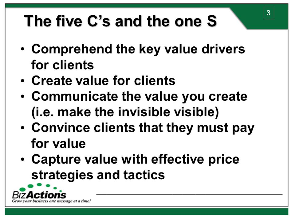 The five C's and the one S Comprehend the key value drivers for clients Create value for clients Communicate the value you create (i.e.