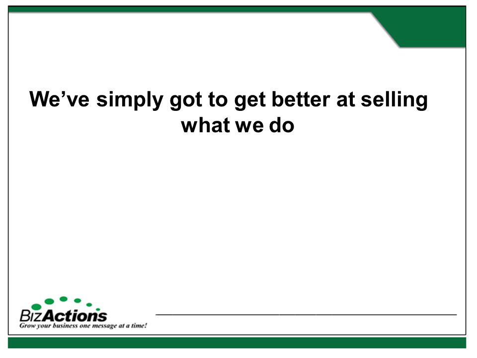 We've simply got to get better at selling what we do