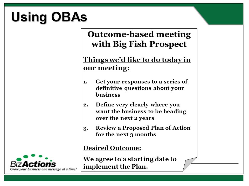Using OBAs Outcome-based meeting with Big Fish Prospect Things we'd like to do today in our meeting: 1.Get your responses to a series of definitive questions about your business 2.Define very clearly where you want the business to be heading over the next 2 years 3.Review a Proposed Plan of Action for the next 3 months Desired Outcome: We agree to a starting date to implement the Plan.