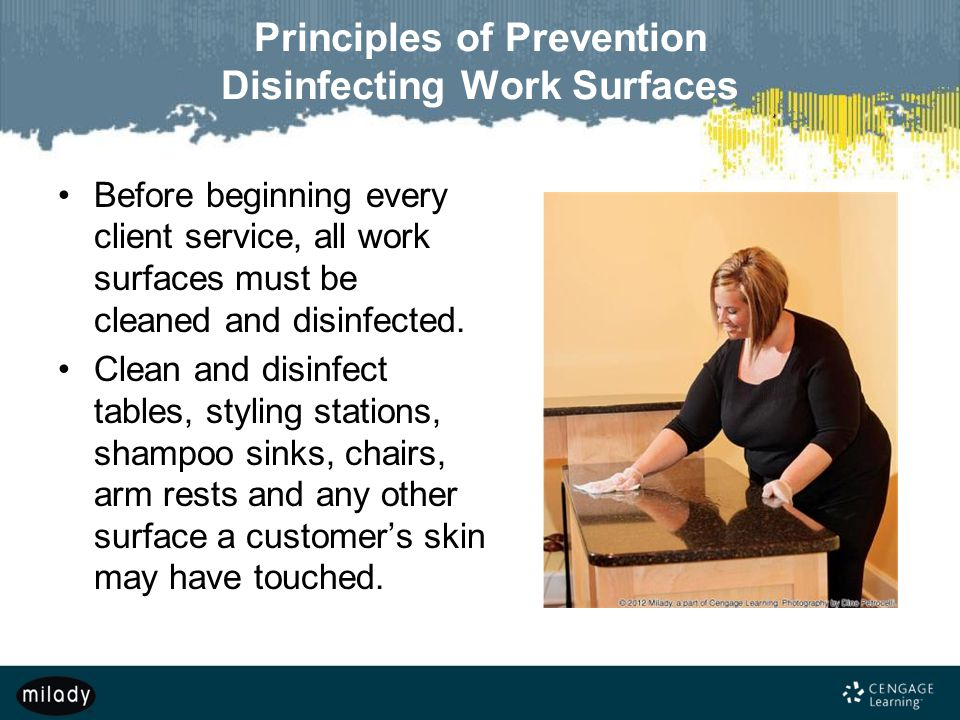 Principles of Prevention Disinfecting Work Surfaces Before beginning every client service, all work surfaces must be cleaned and disinfected. Clean an