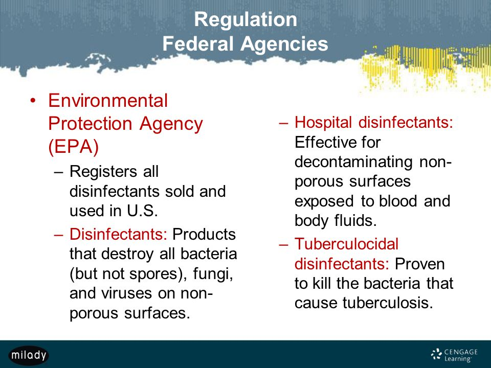 Regulation Federal Agencies Environmental Protection Agency (EPA) –Registers all disinfectants sold and used in U.S. –Disinfectants: Products that des