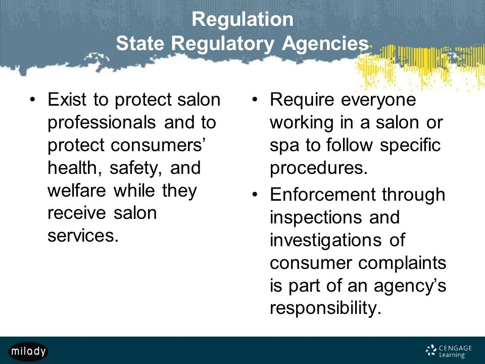 Regulation State Regulatory Agencies Exist to protect salon professionals and to protect consumers' health, safety, and welfare while they receive sal