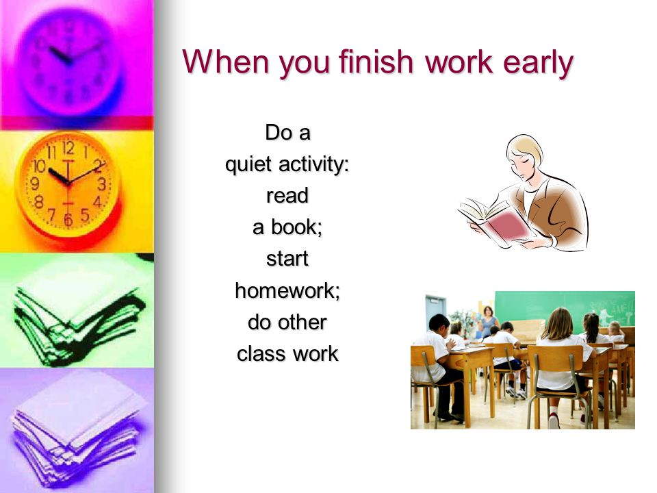 When you finish work early Do a quiet activity: read a book; starthomework; do other class work