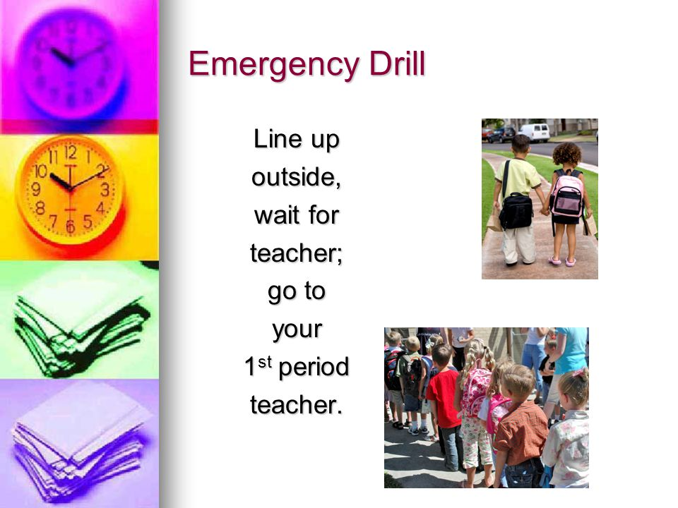 Emergency Drill Line up outside, wait for teacher; go to your 1 st period teacher.