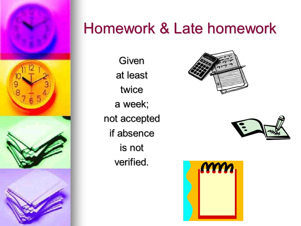 Homework & Late homework Given at least twice a week; not accepted if absence is not verified.