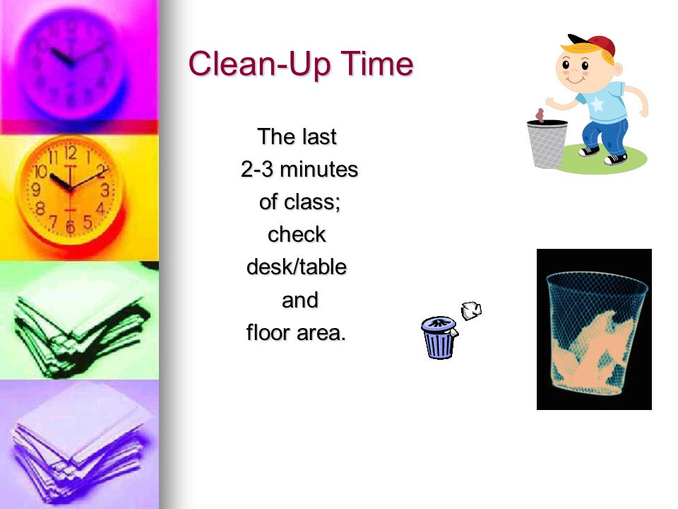 Clean-Up Time The last 2-3 minutes 2-3 minutes of class; of class;checkdesk/table and and floor area.