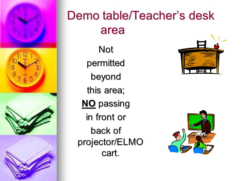 Demo table/Teacher's desk area Notpermittedbeyond this area; NO passing in front or back of projector/ELMO cart.