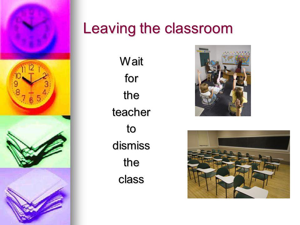Leaving the classroom Waitfortheteachertodismisstheclass