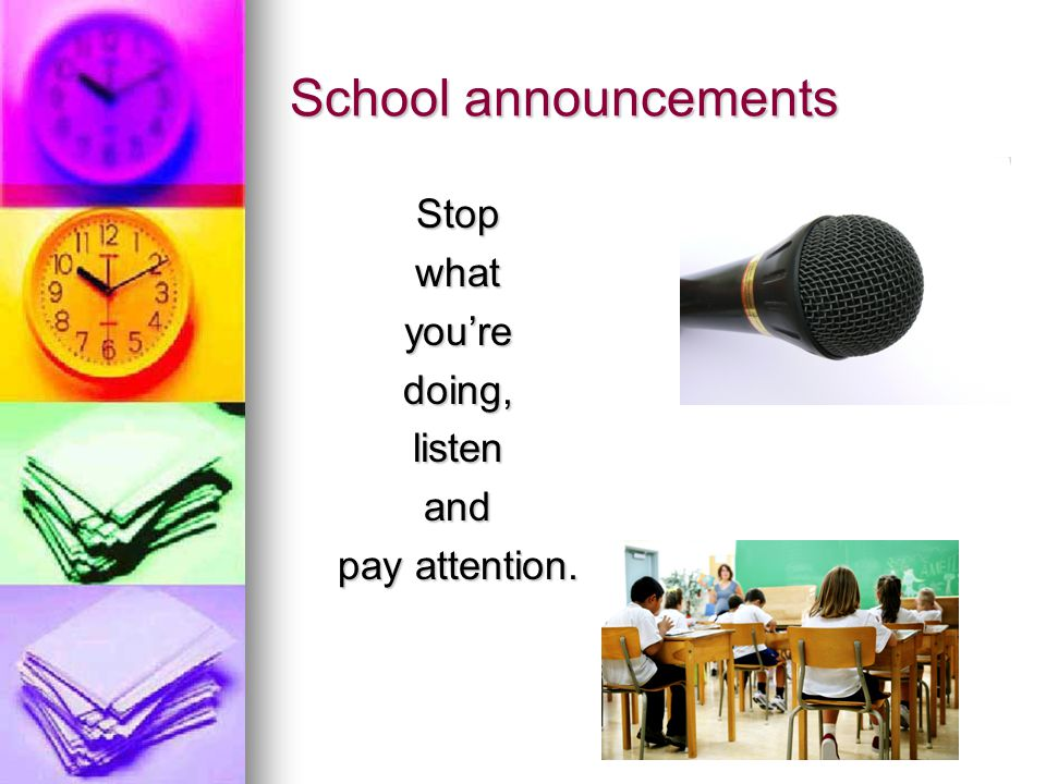 School announcements Stopwhatyou'redoing,listenand pay attention.