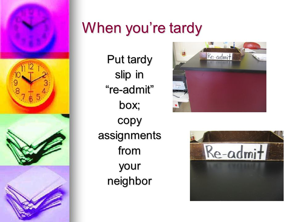 When you're tardy Put tardy slip in re-admit box;copyassignmentsfromyourneighbor