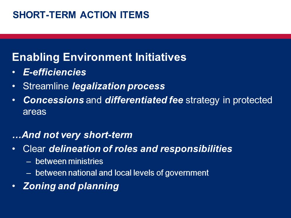 SHORT-TERM ACTION ITEMS Enabling Environment Initiatives E-efficiencies Streamline legalization process Concessions and differentiated fee strategy in protected areas …And not very short-term Clear delineation of roles and responsibilities –between ministries –between national and local levels of government Zoning and planning