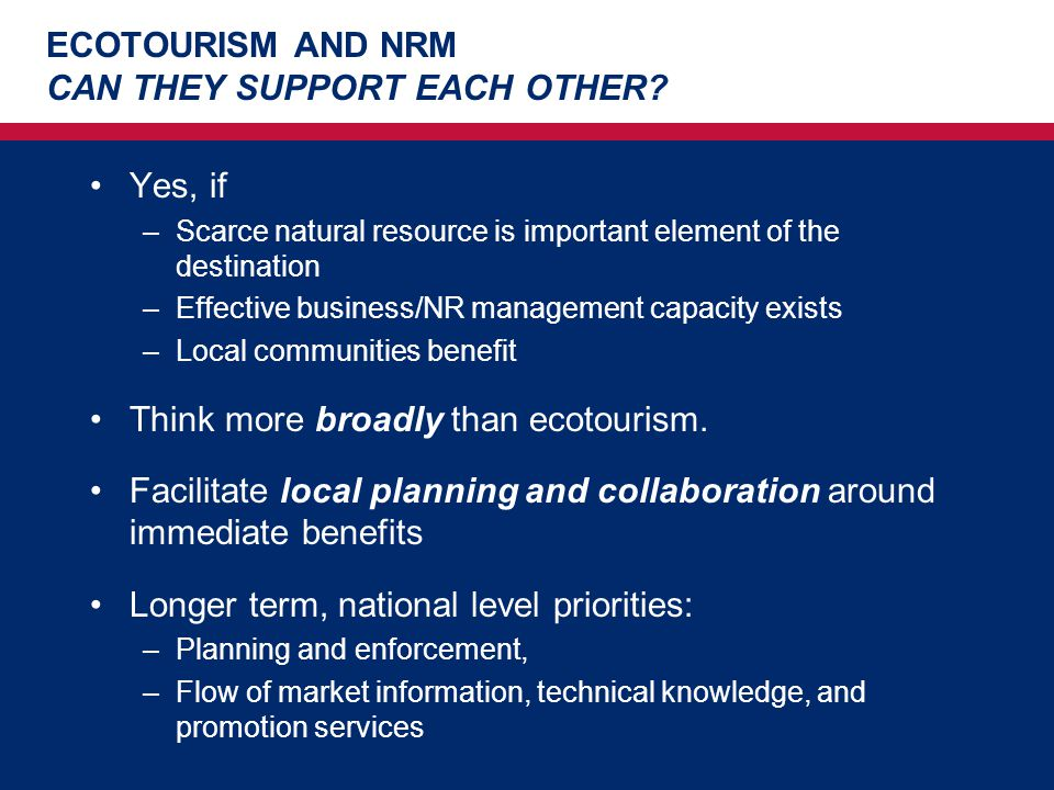 ECOTOURISM AND NRM CAN THEY SUPPORT EACH OTHER? Yes, if –Scarce natural resource is important element of the destination –Effective business/NR manage