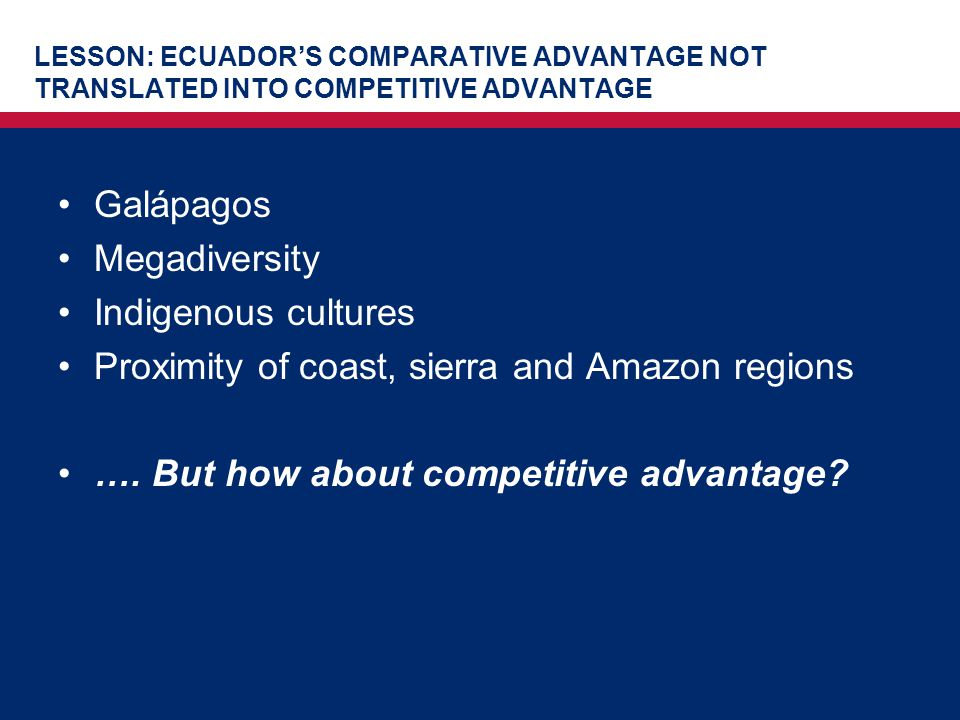 LESSON: ECUADOR'S COMPARATIVE ADVANTAGE NOT TRANSLATED INTO COMPETITIVE ADVANTAGE Galápagos Megadiversity Indigenous cultures Proximity of coast, sier