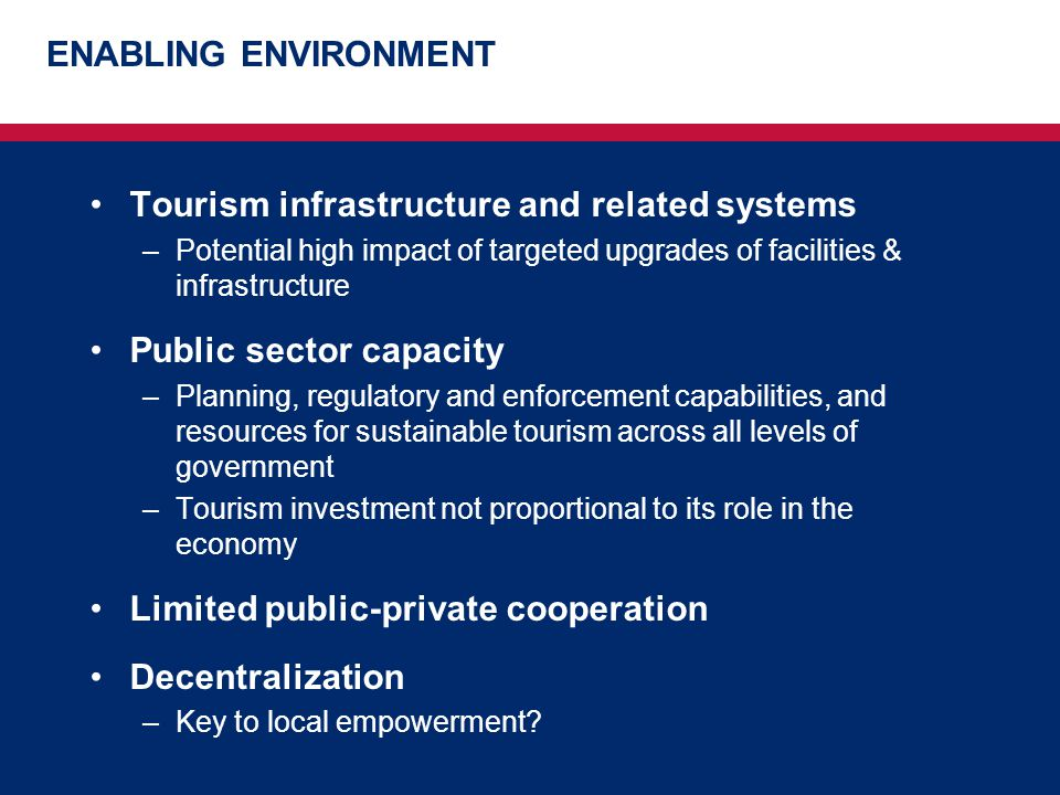 ENABLING ENVIRONMENT Tourism infrastructure and related systems –Potential high impact of targeted upgrades of facilities & infrastructure Public sect