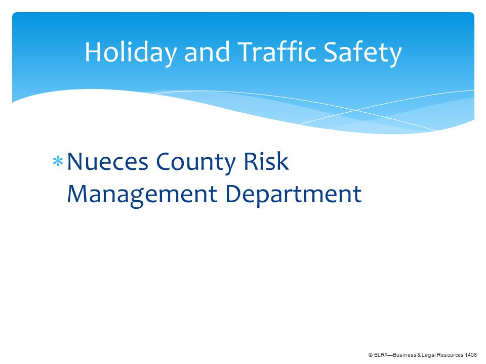© BLR ® —Business & Legal Resources 1406  Nueces County Risk Management Department Holiday and Traffic Safety