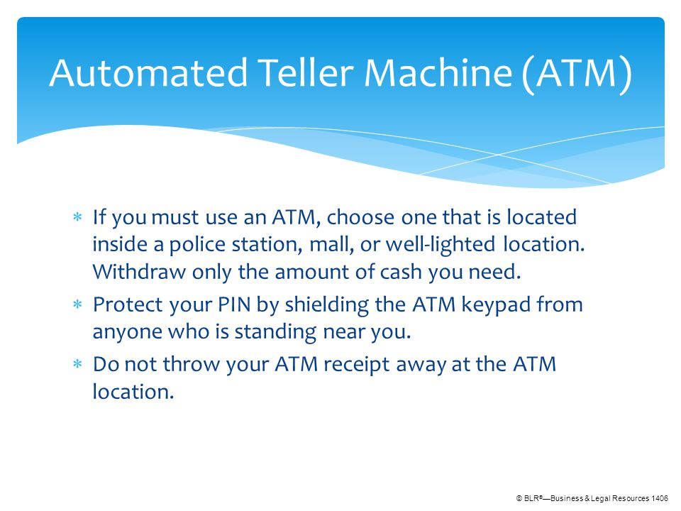 © BLR ® —Business & Legal Resources 1406  If you must use an ATM, choose one that is located inside a police station, mall, or well-lighted location.