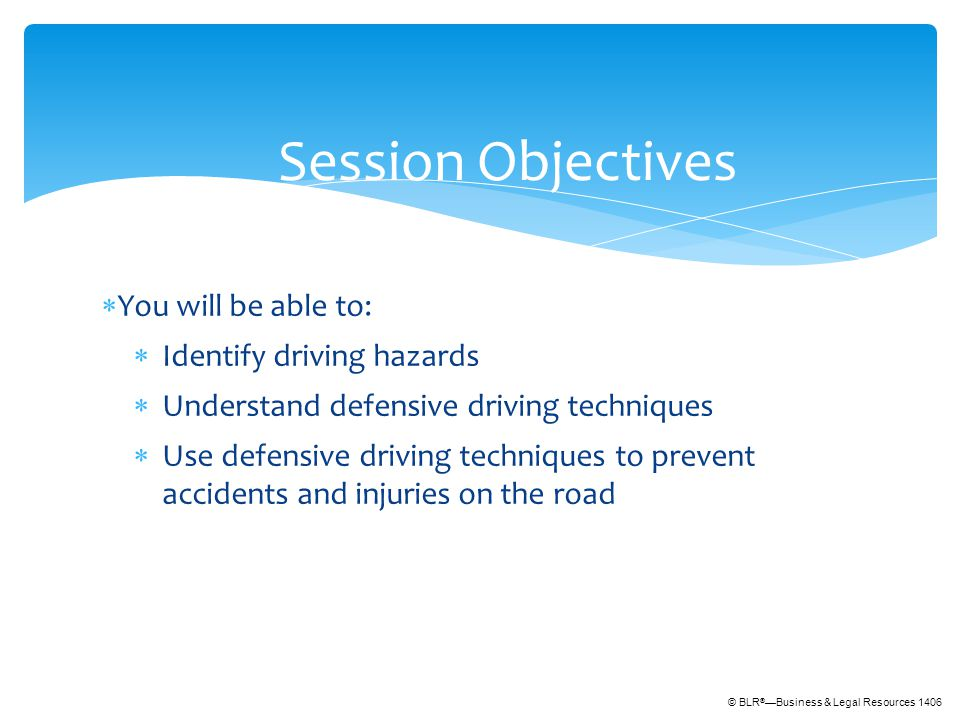 © BLR ® —Business & Legal Resources 1406  You will be able to:  Identify driving hazards  Understand defensive driving techniques  Use defensive driving techniques to prevent accidents and injuries on the road Session Objectives