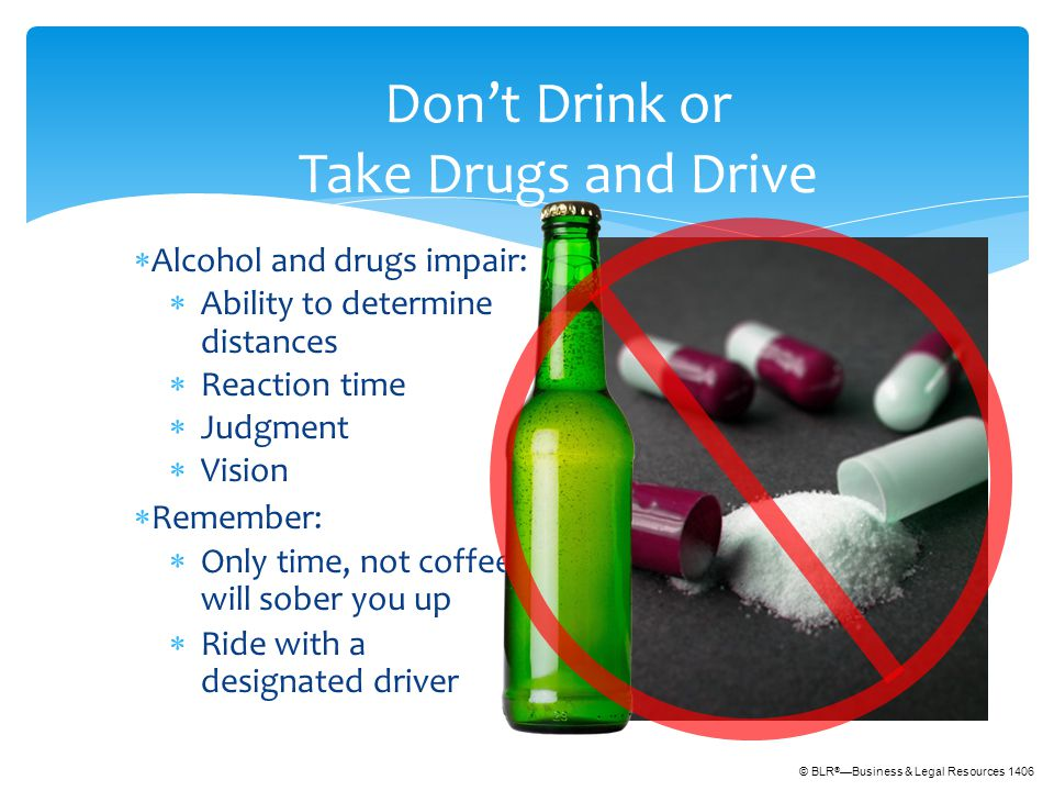 © BLR ® —Business & Legal Resources 1406 Don't Drink or Take Drugs and Drive  Alcohol and drugs impair:  Ability to determine distances  Reaction time  Judgment  Vision  Remember:  Only time, not coffee, will sober you up  Ride with a designated driver
