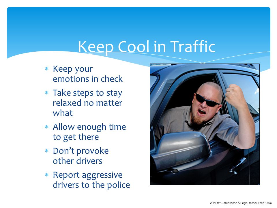 © BLR ® —Business & Legal Resources 1406 Keep Cool in Traffic  Keep your emotions in check  Take steps to stay relaxed no matter what  Allow enough time to get there  Don't provoke other drivers  Report aggressive drivers to the police