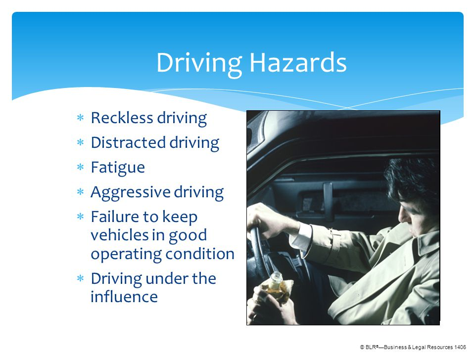 © BLR ® —Business & Legal Resources 1406 Driving Hazards  Reckless driving  Distracted driving  Fatigue  Aggressive driving  Failure to keep vehicles in good operating condition  Driving under the influence
