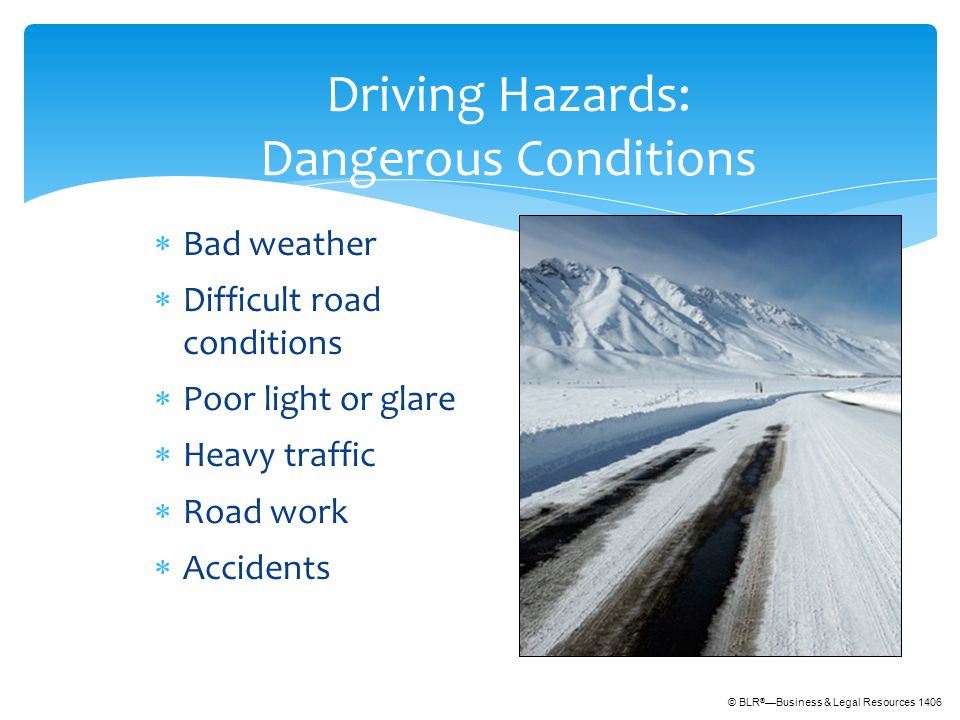 © BLR ® —Business & Legal Resources 1406 Driving Hazards: Dangerous Conditions  Bad weather  Difficult road conditions  Poor light or glare  Heavy traffic  Road work  Accidents