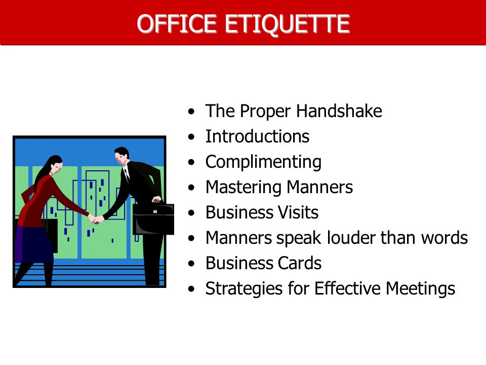 OFFICE ETIQUETTE The Proper Handshake Introductions Complimenting Mastering Manners Business Visits Manners speak louder than words Business Cards Strategies for Effective Meetings