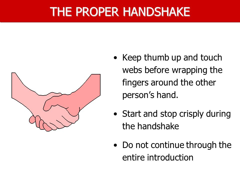 THE PROPER HANDSHAKE Keep thumb up and touch webs before wrapping the fingers around the other person's hand.