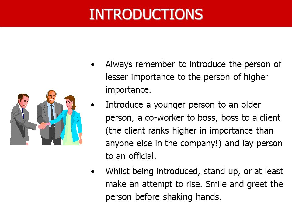 INTRODUCTIONS Always remember to introduce the person of lesser importance to the person of higher importance.
